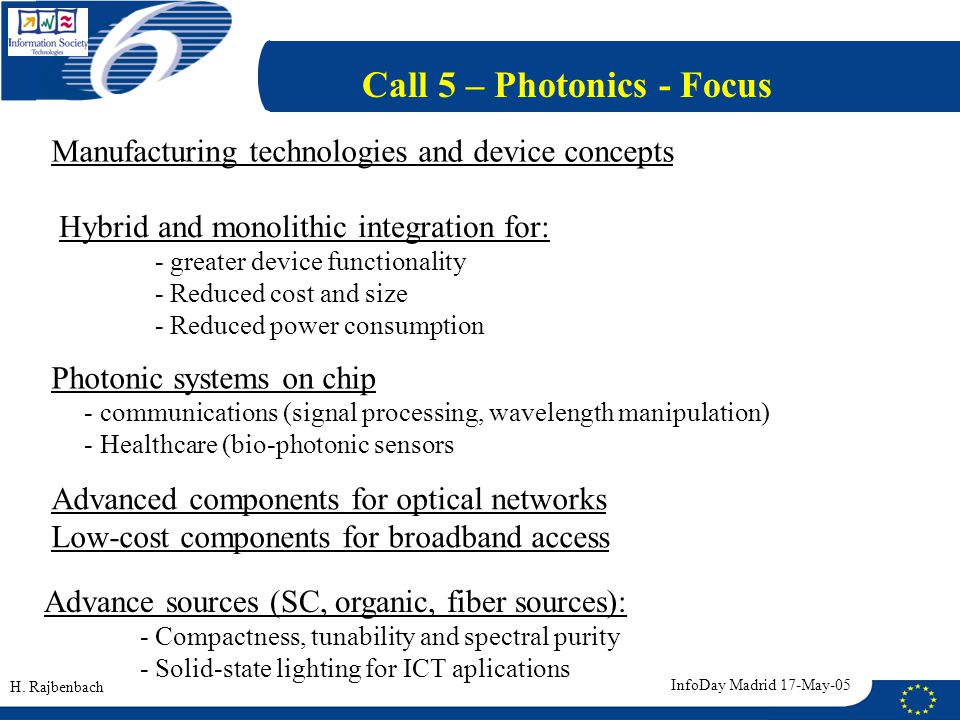 Call 5 – Photonics - Focus Manufacturing technologies and device concepts Photonic systems on chip - communications (signal processing, wavelength manipulation) - Healthcare (bio-photonic sensors Advanced components for optical networks Low-cost components for broadband access Advance sources (SC, organic, fiber sources): - Compactness, tunability and spectral purity - Solid-state lighting for ICT aplications H.