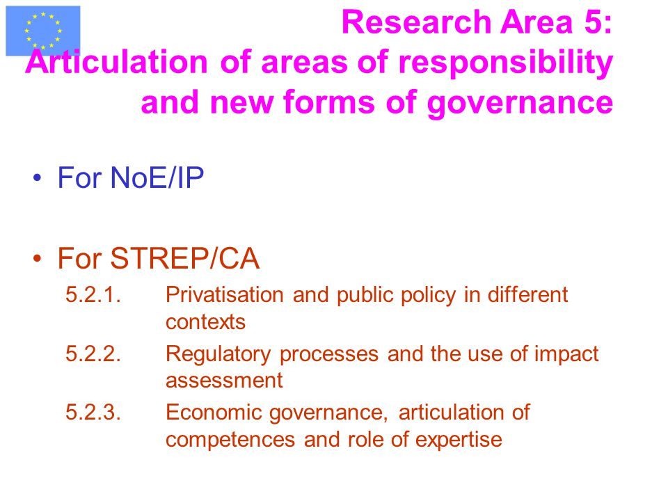 Research Area 5: Articulation of areas of responsibility and new forms of governance For NoE/IP For STREP/CA 5.2.1.Privatisation and public policy in different contexts 5.2.2.Regulatory processes and the use of impact assessment 5.2.3.Economic governance, articulation of competences and role of expertise