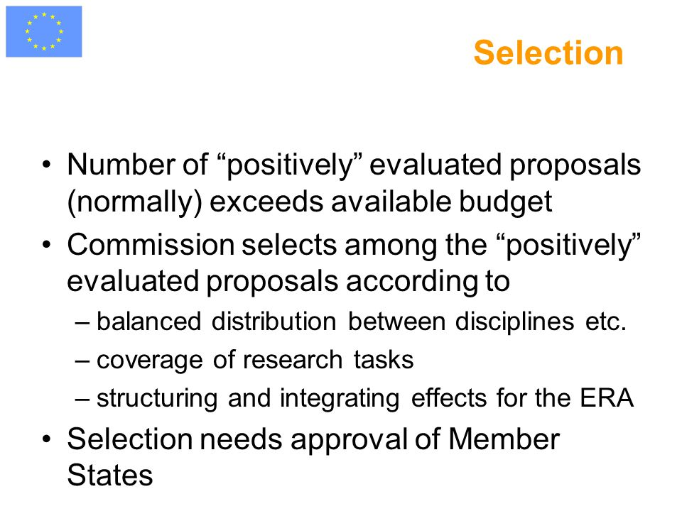 Selection Number of positively evaluated proposals (normally) exceeds available budget Commission selects among the positively evaluated proposals according to –balanced distribution between disciplines etc.