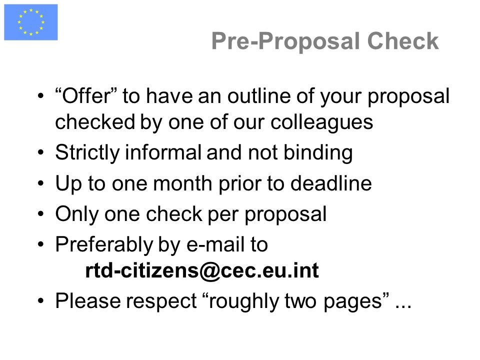 Pre-Proposal Check Offer to have an outline of your proposal checked by one of our colleagues Strictly informal and not binding Up to one month prior to deadline Only one check per proposal Preferably by e-mail to rtd-citizens@cec.eu.int Please respect roughly two pages ...