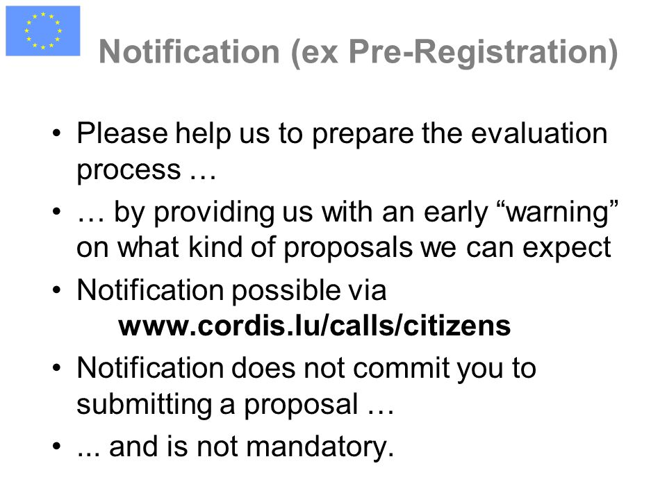 Notification (ex Pre-Registration) Please help us to prepare the evaluation process … … by providing us with an early warning on what kind of proposals we can expect Notification possible via www.cordis.lu/calls/citizens Notification does not commit you to submitting a proposal …...