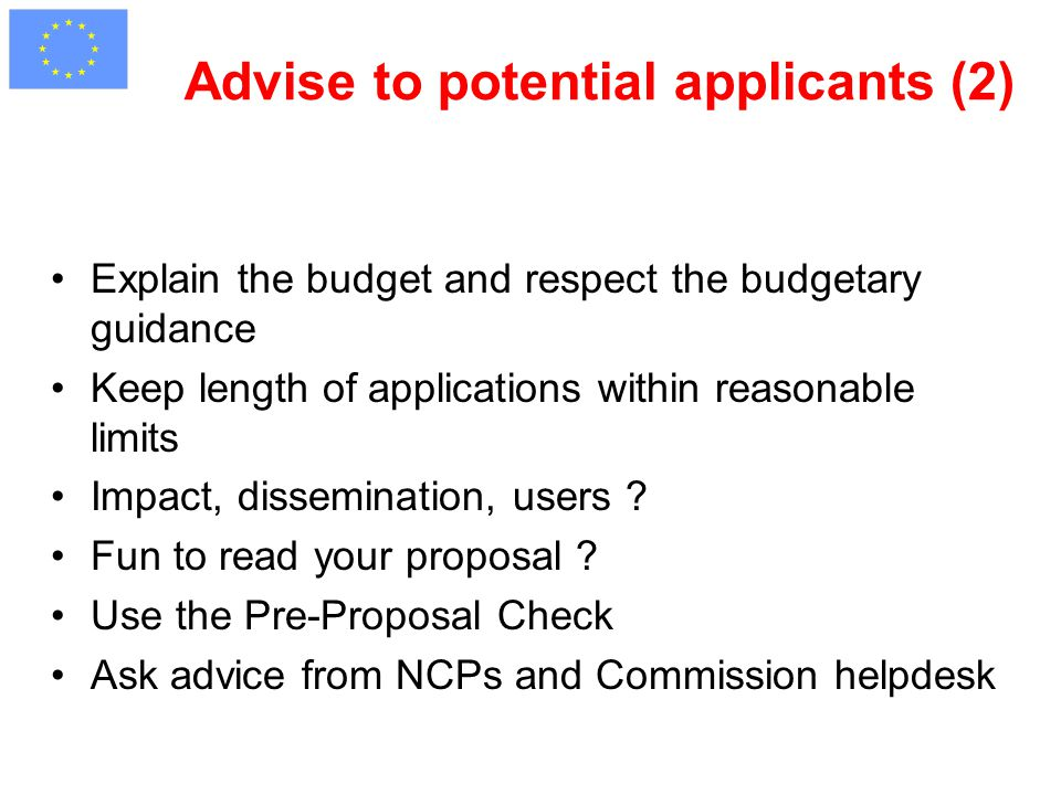 Advise to potential applicants (2) Explain the budget and respect the budgetary guidance Keep length of applications within reasonable limits Impact, dissemination, users .