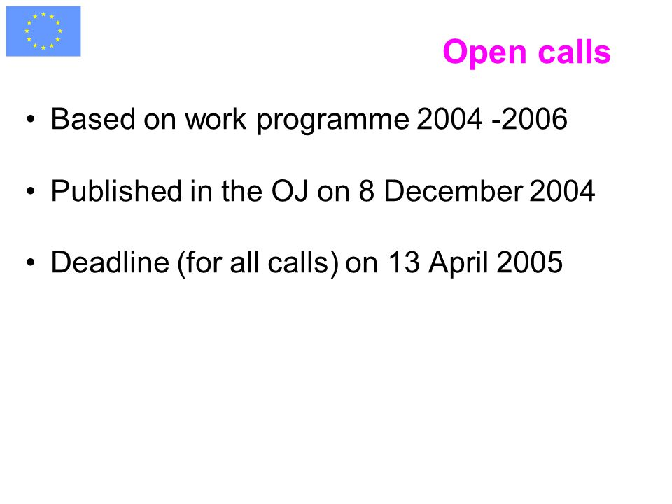 Open calls Based on work programme 2004 -2006 Published in the OJ on 8 December 2004 Deadline (for all calls) on 13 April 2005