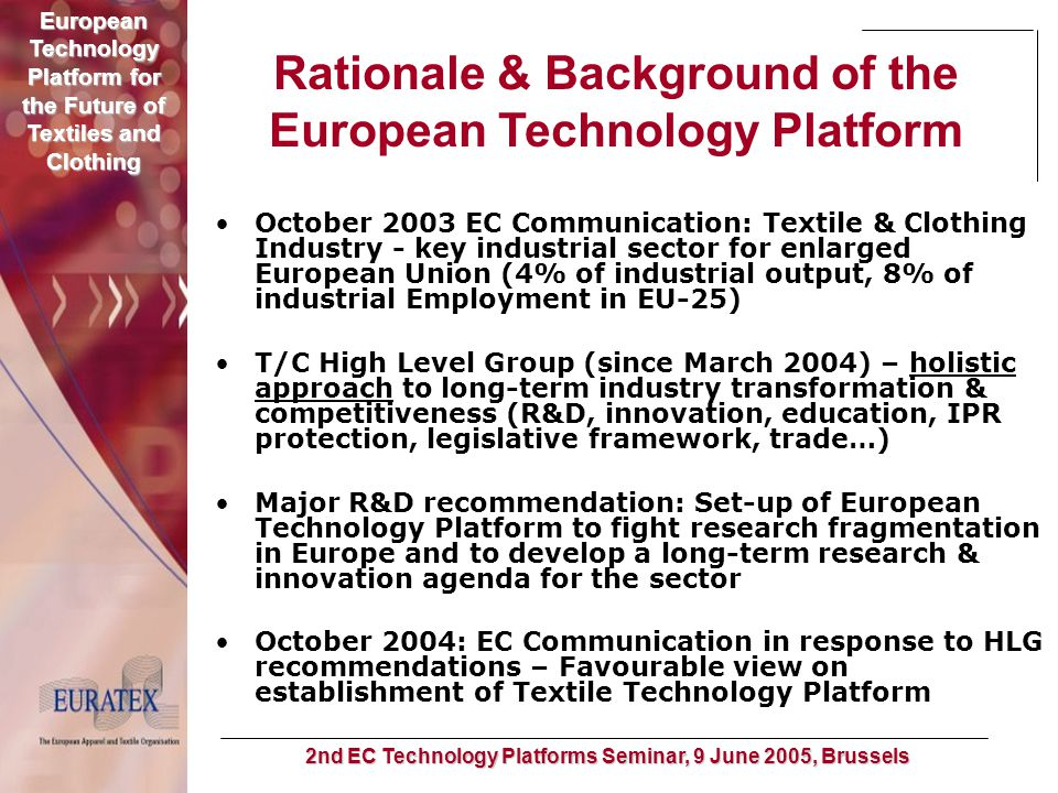 European Technology Platform for the Future of Textiles and Clothing 2nd EC Technology Platforms Seminar, 9 June 2005, Brussels From HLG Recommendation to Platform Launch June 2004: HLG Recommendation for ETP set-up August 2004: first ETP draft (Euratex) September 2004: consultation and approval by industrial and scientific community October 2004: revised ETP & Vision document draft, start collection of input/ideas for expert group November 2004: publication ETP vision document December 2004: launch event in Brussels