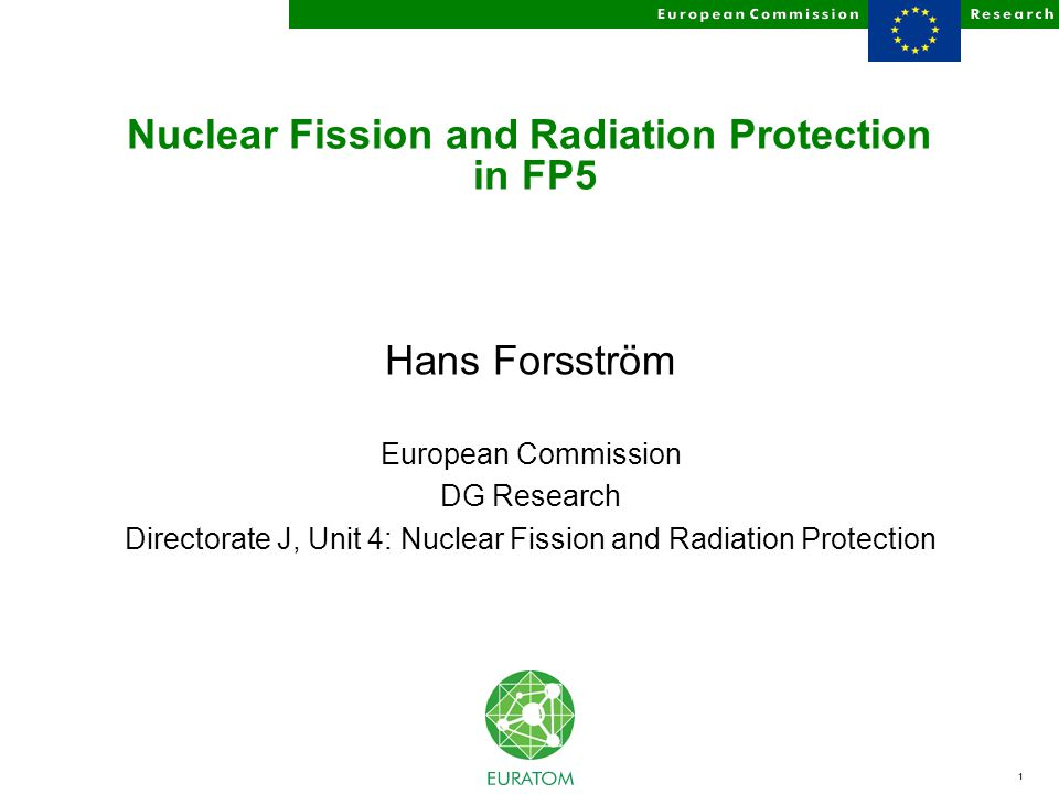 1 Nuclear Fission and Radiation Protection in FP5 Hans Forsström European Commission DG Research Directorate J, Unit 4: Nuclear Fission and Radiation Protection