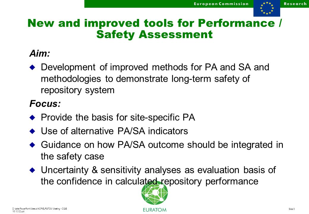 D:\data\PowerPoint\Maravic\NCP-EURATOM Meeting - CCAB 16.10.02.ppt Slide 8 New and improved tools for Performance / Safety Assessment Aim: u Development of improved methods for PA and SA and methodologies to demonstrate long-term safety of repository system Focus: u Provide the basis for site-specific PA u Use of alternative PA/SA indicators u Guidance on how PA/SA outcome should be integrated in the safety case u Uncertainty & sensitivity analyses as evaluation basis of the confidence in calculated repository performance