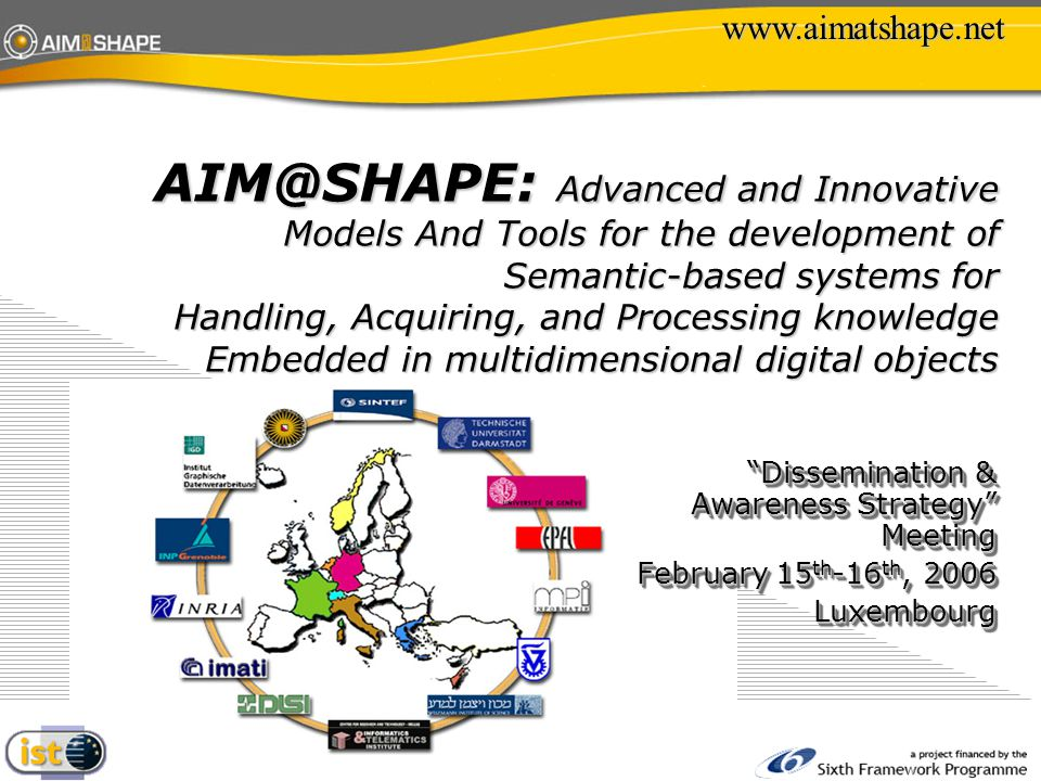 AIM@SHAPE: Advanced and Innovative Models And Tools for the development of Semantic-based systems for Handling, Acquiring, and Processing knowledge Embedded in multidimensional digital objects www.aimatshape.net Dissemination & Awareness Strategy Meeting February 15 th -16 th, 2006 Luxembourg Dissemination & Awareness Strategy Meeting February 15 th -16 th, 2006 Luxembourg