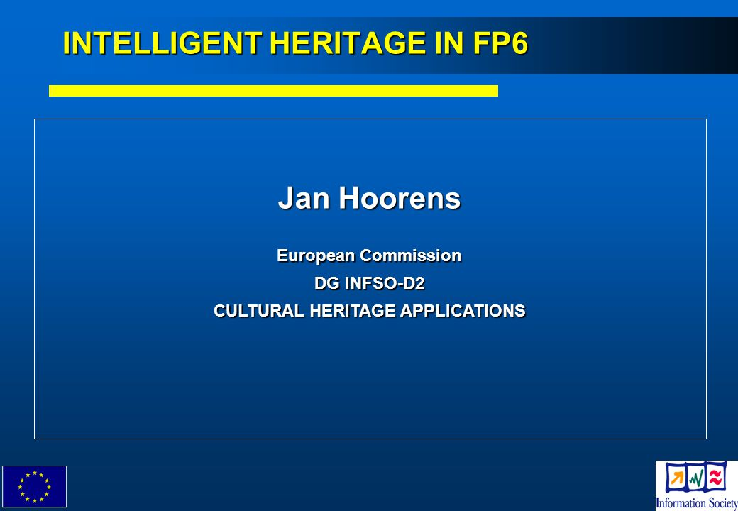 1 Jan Hoorens European Commission DG INFSO-D2 CULTURAL HERITAGE APPLICATIONS INTELLIGENT HERITAGE IN FP6
