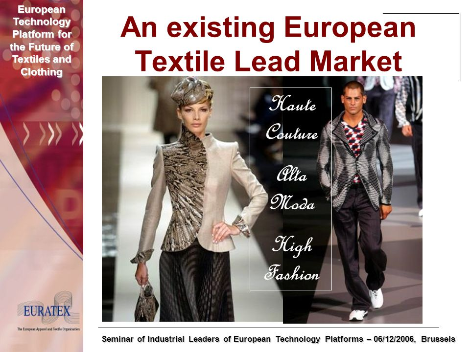 European Technology Platform for the Future of Textiles and Clothing Seminar of Industrial Leaders of European Technology Platforms – 06/12/2006, Brussels An existing European Textile Lead Market Haute Couture Alta Moda High Fashion