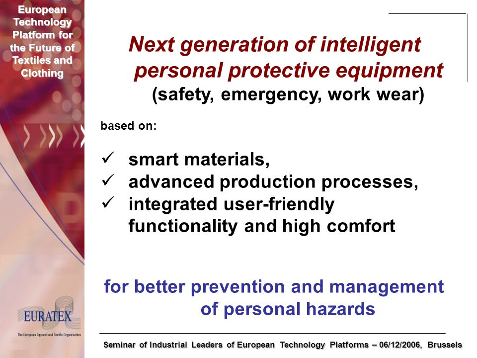 European Technology Platform for the Future of Textiles and Clothing Seminar of Industrial Leaders of European Technology Platforms – 06/12/2006, Brussels Next generation of intelligent personal protective equipment (safety, emergency, work wear) based on: smart materials, advanced production processes, integrated user-friendly functionality and high comfort for better prevention and management of personal hazards