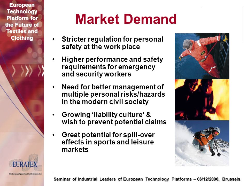 European Technology Platform for the Future of Textiles and Clothing Seminar of Industrial Leaders of European Technology Platforms – 06/12/2006, Brussels Market Demand Stricter regulation for personal safety at the work place Higher performance and safety requirements for emergency and security workers Need for better management of multiple personal risks/hazards in the modern civil society Growing 'liability culture' & wish to prevent potential claims Great potential for spill-over effects in sports and leisure markets