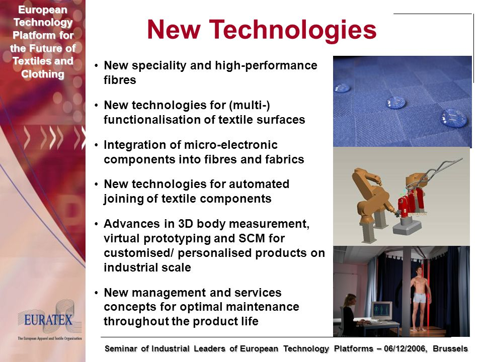 European Technology Platform for the Future of Textiles and Clothing Seminar of Industrial Leaders of European Technology Platforms – 06/12/2006, Brussels New Technologies New speciality and high-performance fibres New technologies for (multi-) functionalisation of textile surfaces Integration of micro-electronic components into fibres and fabrics New technologies for automated joining of textile components Advances in 3D body measurement, virtual prototyping and SCM for customised/ personalised products on industrial scale New management and services concepts for optimal maintenance throughout the product life