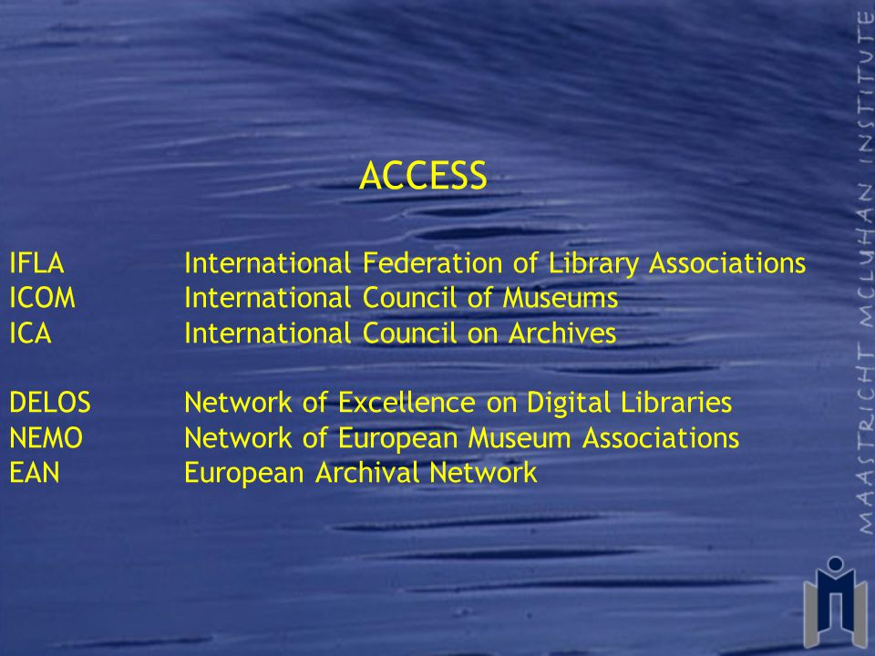 ACCESS IFLA International Federation of Library Associations ICOMInternational Council of Museums ICAInternational Council on Archives DELOSNetwork of Excellence on Digital Libraries NEMONetwork of European Museum Associations EAN European Archival Network