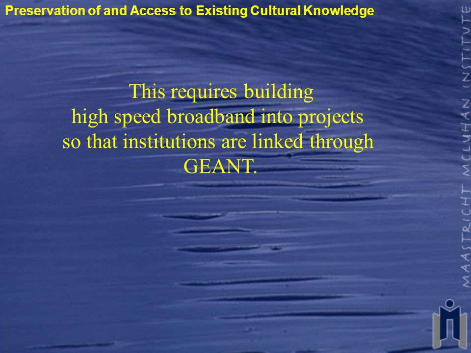 Preservation of and Access to Existing Cultural Knowledge This requires building high speed broadband into projects so that institutions are linked through GEANT.
