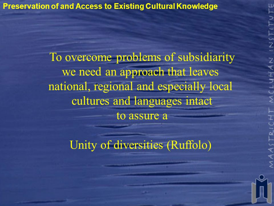 Preservation of and Access to Existing Cultural Knowledge To overcome problems of subsidiarity we need an approach that leaves national, regional and especially local cultures and languages intact to assure a Unity of diversities (Ruffolo)