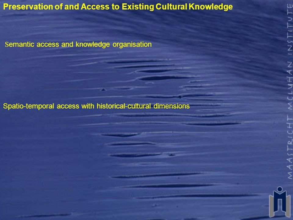 Preservation of and Access to Existing Cultural Knowledge S emantic access and knowledge organisation Spatio-temporal access with historical-cultural dimensions