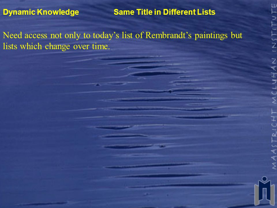 Dynamic Knowledge Same Title in Different Lists Need access not only to today's list of Rembrandt's paintings but lists which change over time.