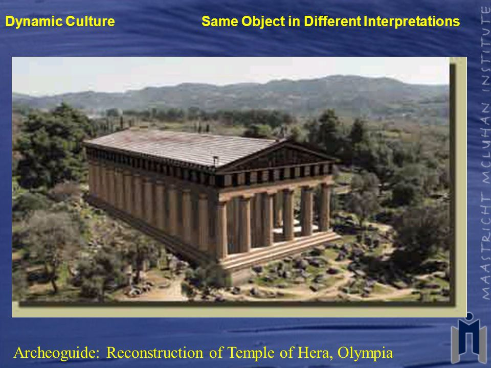 Dynamic Culture Same Object in Different Interpretations Archeoguide: Reconstruction of Temple of Hera, Olympia http://archeoguide.intranet.gr/project.htm