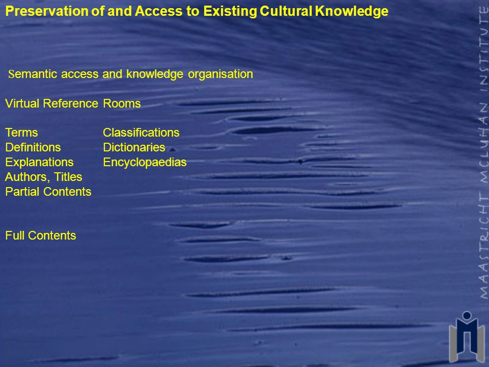 Preservation of and Access to Existing Cultural Knowledge S emantic access and knowledge organisation Virtual Reference Rooms TermsClassifications DefinitionsDictionaries ExplanationsEncyclopaedias Authors, Titles Partial Contents Full Contents