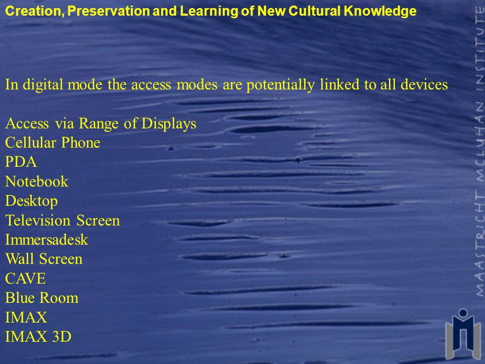 Creation, Preservation and Learning of New Cultural Knowledge In digital mode the access modes are potentially linked to all devices Access via Range of Displays Cellular Phone PDA Notebook Desktop Television Screen Immersadesk Wall Screen CAVE Blue Room IMAX IMAX 3D
