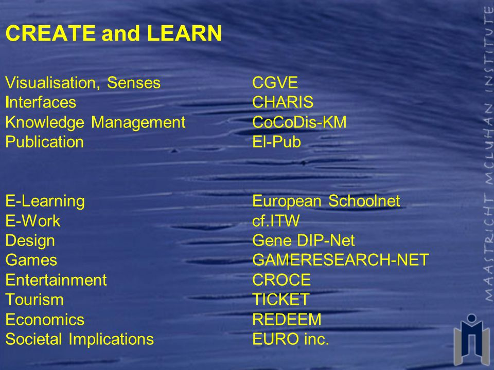 CREATE and LEARN Visualisation, SensesCGVE InterfacesCHARIS Knowledge Management CoCoDis-KM PublicationEl-Pub E-LearningEuropean Schoolnet E-Workcf.ITW DesignGene DIP-Net GamesGAMERESEARCH-NET EntertainmentCROCE TourismTICKET EconomicsREDEEM Societal Implications EURO inc.