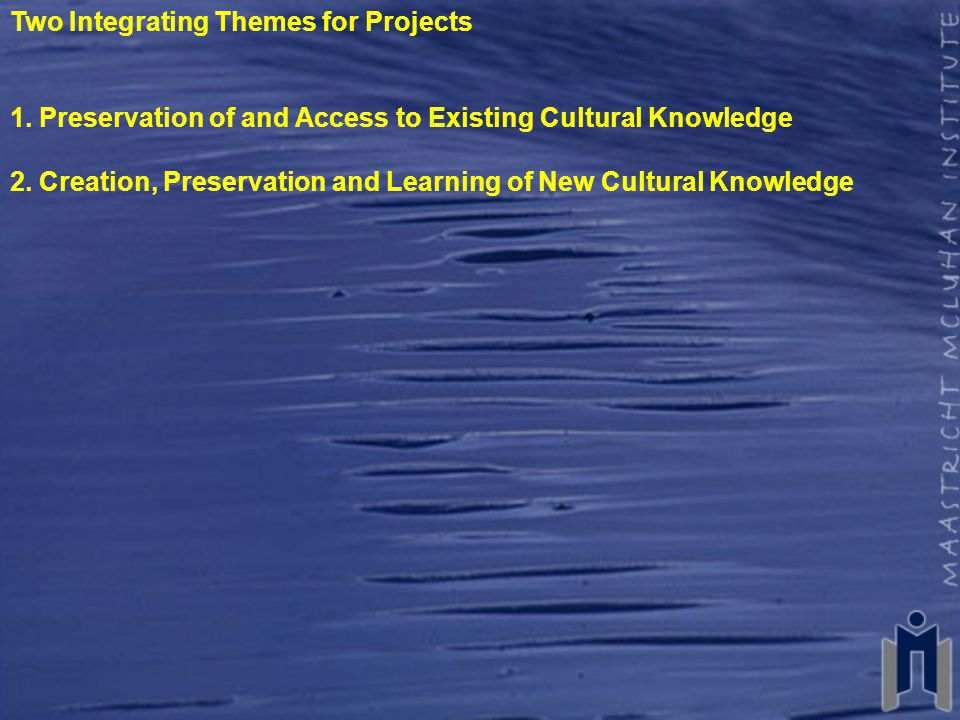 Two Integrating Themes for Projects 1. Preservation of and Access to Existing Cultural Knowledge 2.