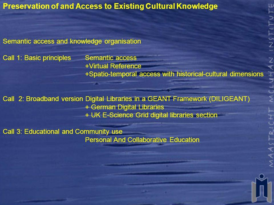 Preservation of and Access to Existing Cultural Knowledge Semantic access and knowledge organisation Call 1: Basic principles Semantic access +Virtual Reference +Spatio-temporal access with historical-cultural dimensions Call 2: Broadband version Digital Libraries in a GEANT Framework (DILIGEANT) + German Digital Libraries + UK E-Science Grid digital libraries section Call 3: Educational and Community use Personal And Collaborative Education