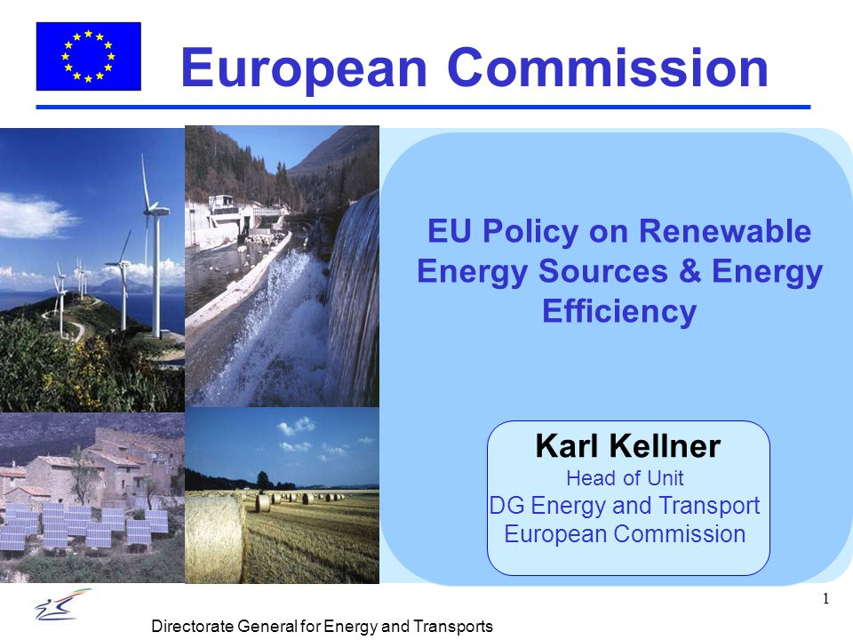1 Directorate General for Energy and Transports European Commission EU Policy on Renewable Energy Sources & Energy Efficiency Karl Kellner Head of Unit DG Energy and Transport European Commission