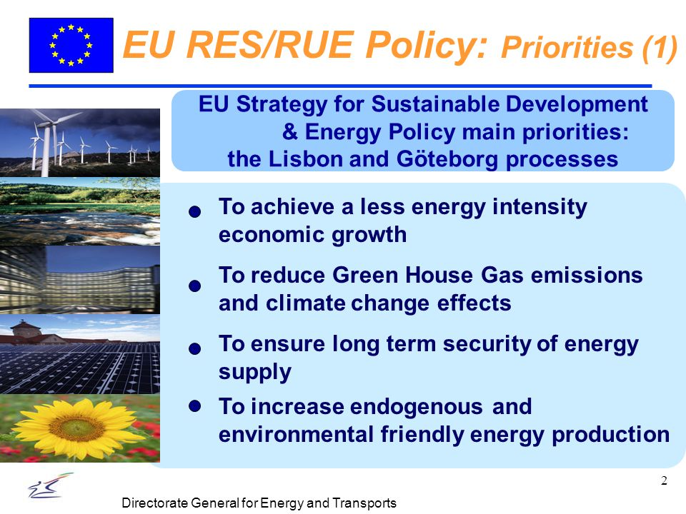 3 Directorate General for Energy and Transports EU RES/RUE Policy: Priorities (2) RES development: To increase RES market penetration To foster transition of RES technologies from innovation demonstration to market Targeted research To reduce energy intensity To increase EE in final uses (industry, buildings, services and transport) To improve EE in equipment, domestic appliances, etc.
