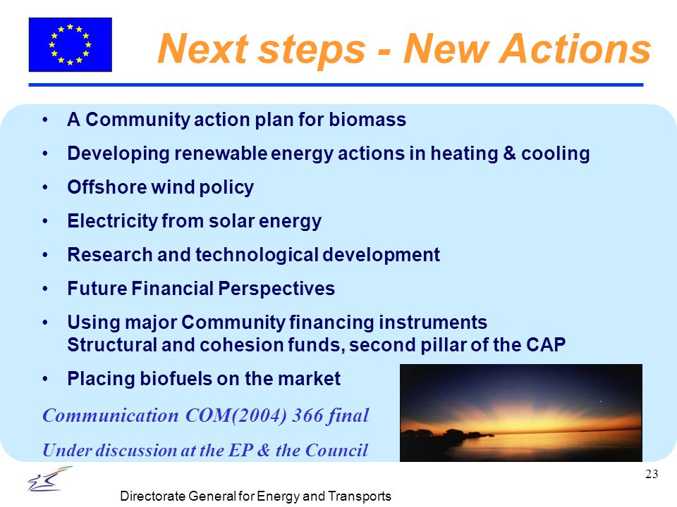 23 Directorate General for Energy and Transports Next steps - New Actions A Community action plan for biomass Developing renewable energy actions in heating & cooling Offshore wind policy Electricity from solar energy Research and technological development Future Financial Perspectives Using major Community financing instruments Structural and cohesion funds, second pillar of the CAP Placing biofuels on the market Communication COM(2004) 366 final Under discussion at the EP & the Council