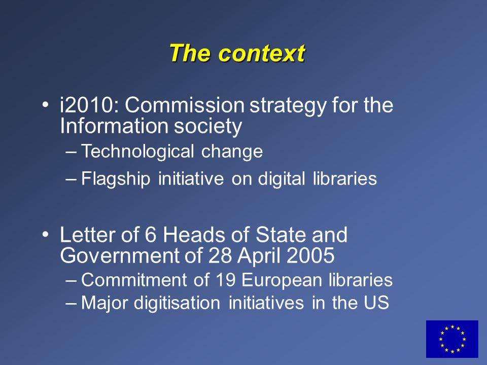 The context i2010: Commission strategy for the Information society – Technological change – Flagship initiative on digital libraries Letter of 6 Heads of State and Government of 28 April 2005 – Commitment of 19 European libraries – Major digitisation initiatives in the US