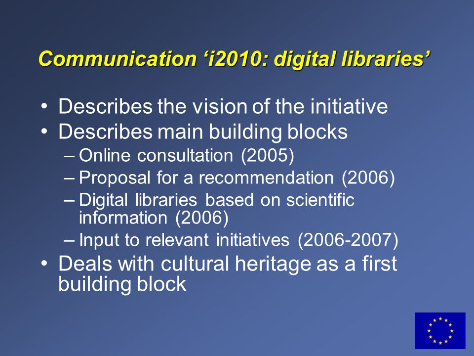 Communication 'i2010: digital libraries' Describes the vision of the initiative Describes main building blocks – Online consultation (2005) – Proposal for a recommendation (2006) – Digital libraries based on scientific information (2006) – Input to relevant initiatives (2006-2007) Deals with cultural heritage as a first building block
