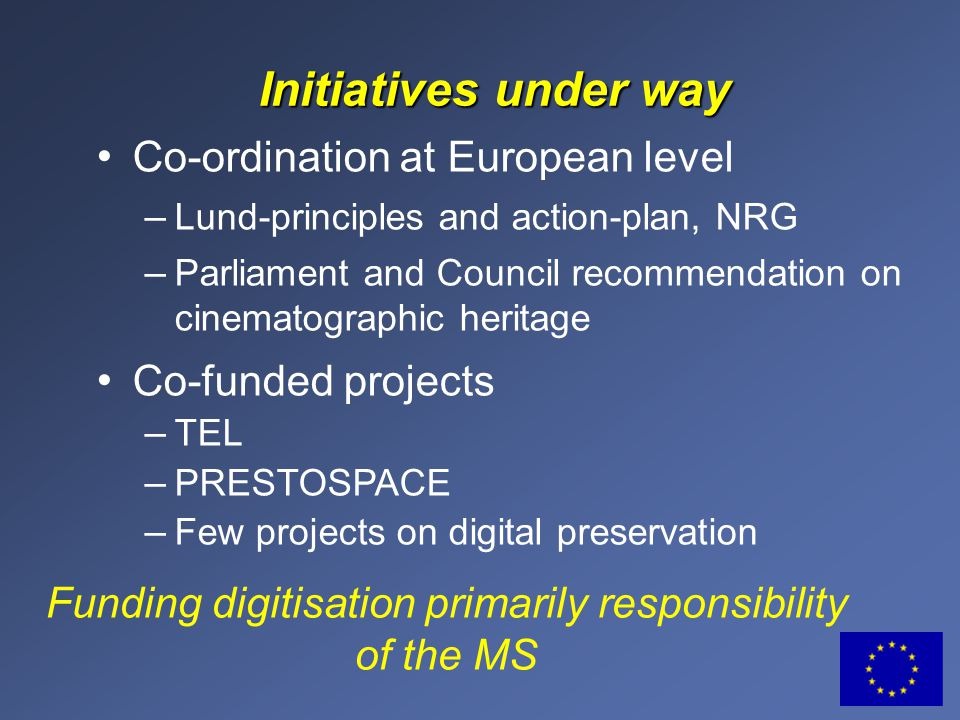 Initiatives under way Co-ordination at European level – Lund-principles and action-plan, NRG – Parliament and Council recommendation on cinematographic heritage Co-funded projects – TEL – PRESTOSPACE – Few projects on digital preservation Funding digitisation primarily responsibility of the MS