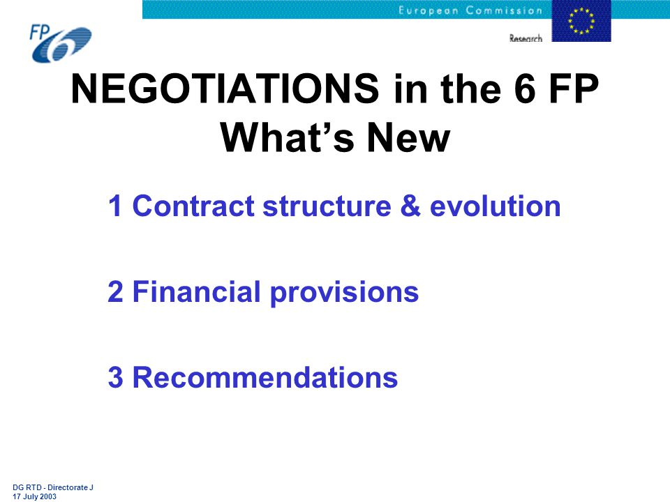 DG RTD - Directorate J 17 July 2003 NEGOTIATIONS in the 6 FP What's New 1 Contract structure & evolution 2 Financial provisions 3 Recommendations