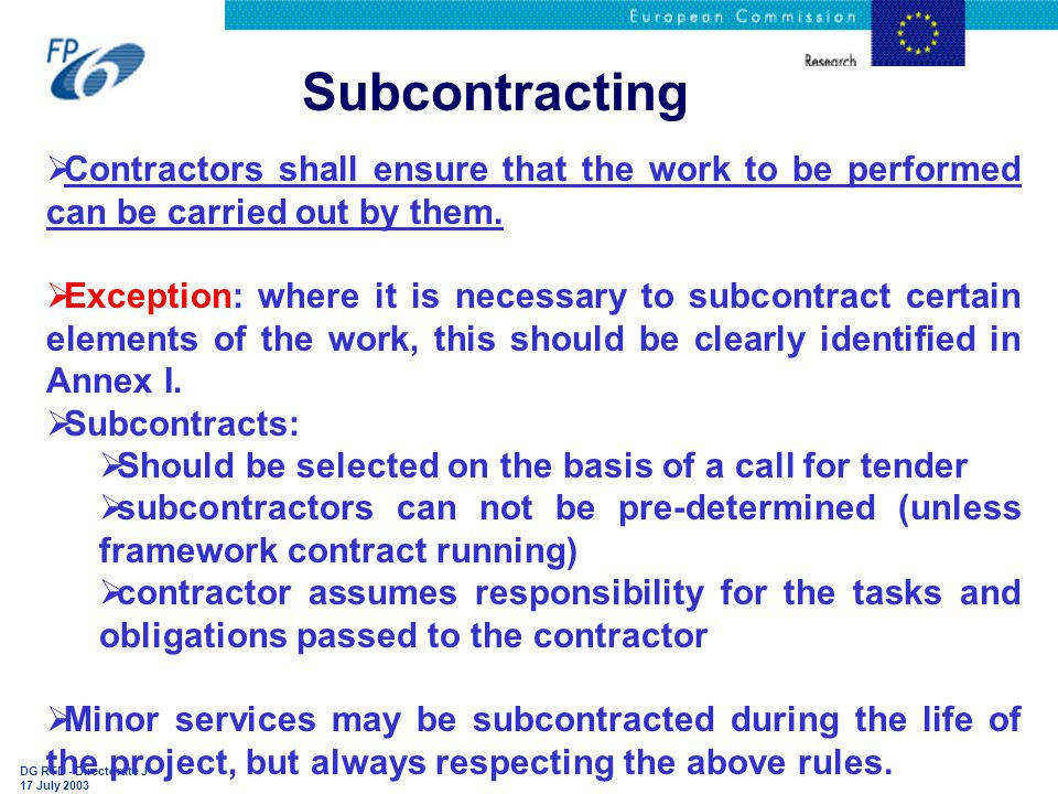 DG RTD - Directorate J 17 July 2003 Subcontracting  Contractors shall ensure that the work to be performed can be carried out by them.
