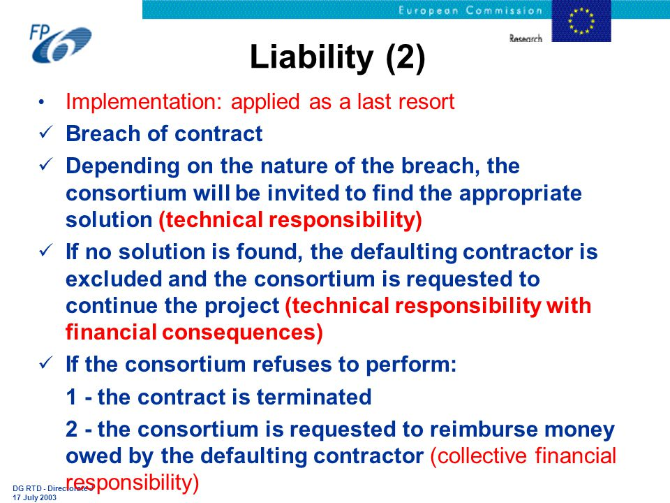 DG RTD - Directorate J 17 July 2003 Liability (2) Implementation: applied as a last resort Breach of contract Depending on the nature of the breach, the consortium will be invited to find the appropriate solution (technical responsibility) If no solution is found, the defaulting contractor is excluded and the consortium is requested to continue the project (technical responsibility with financial consequences) If the consortium refuses to perform:  1 - the contract is terminated  2 - the consortium is requested to reimburse money owed by the defaulting contractor (collective financial responsibility)