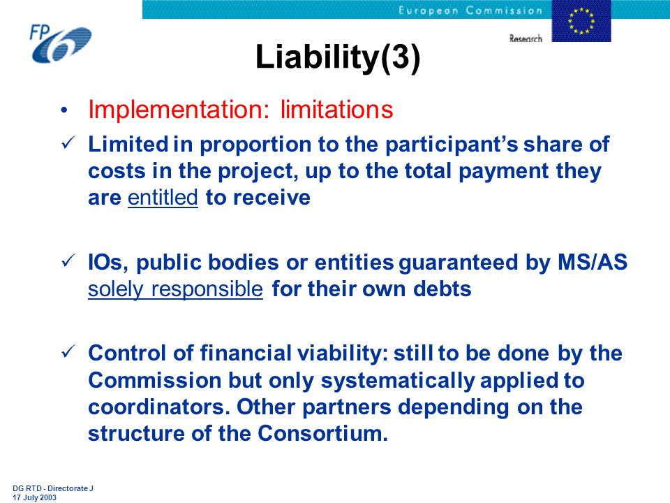 DG RTD - Directorate J 17 July 2003 Liability(3) Implementation: limitations Limited in proportion to the participant's share of costs in the project, up to the total payment they are entitled to receive IOs, public bodies or entities guaranteed by MS/AS solely responsible for their own debts Control of financial viability: still to be done by the Commission but only systematically applied to coordinators.