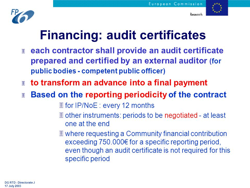 DG RTD - Directorate J 17 July 2003 Financing: audit certificates 3 each contractor shall provide an audit certificate prepared and certified by an external auditor (for public bodies - competent public officer) 3 to transform an advance into a final payment 3 Based on the reporting periodicity of the contract 3for IP/NoE : every 12 months 3other instruments: periods to be negotiated - at least one at the end 3where requesting a Community financial contribution exceeding 750.000€ for a specific reporting period, even though an audit certificate is not required for this specific period