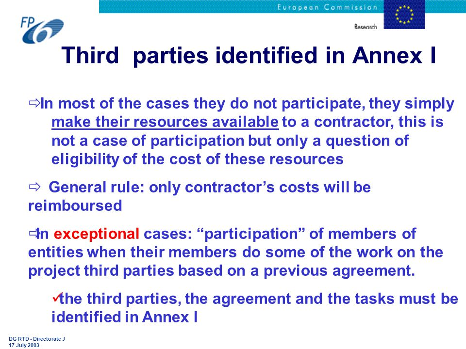 DG RTD - Directorate J 17 July 2003 Third parties identified in Annex I  In most of the cases they do not participate, they simply make their resources available to a contractor, this is not a case of participation but only a question of eligibility of the cost of these resources  General rule: only contractor's costs will be reimboursed  In exceptional cases: participation of members of entities when their members do some of the work on the project third parties based on a previous agreement.