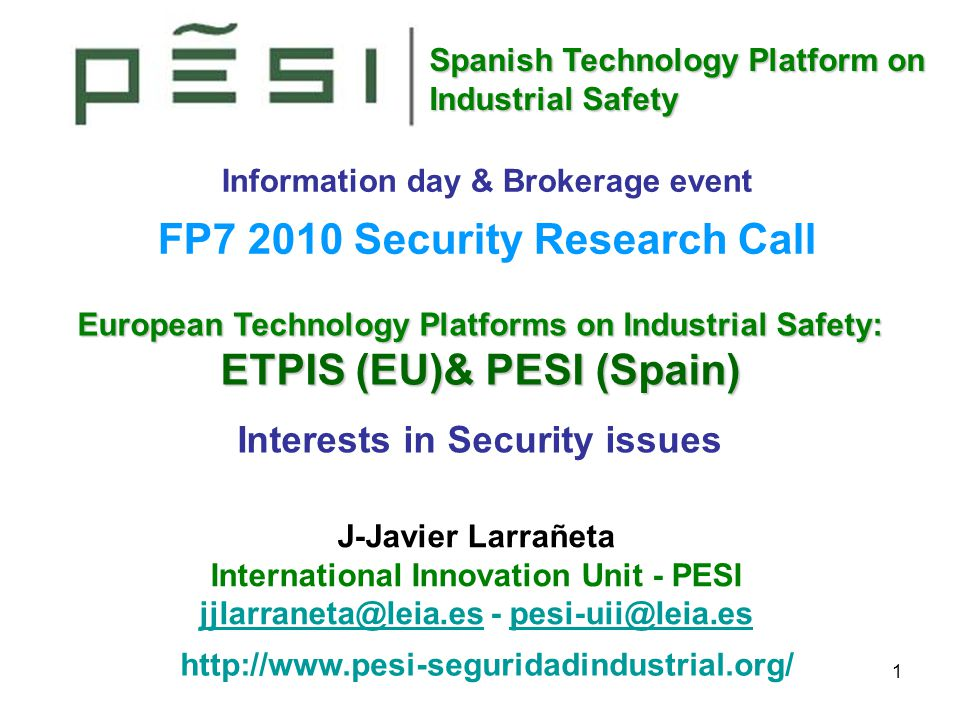 Spanish Technology Platform on Industrial Safety 1 European Technology Platforms on Industrial Safety: ETPIS (EU)& PESI (Spain) Interests in Security issues Information day & Brokerage event FP7 2010 Security Research Call http://www.pesi-seguridadindustrial.org/ J-Javier Larrañeta International Innovation Unit - PESI jjlarraneta@leia.esjjlarraneta@leia.es - pesi-uii@leia.espesi-uii@leia.es