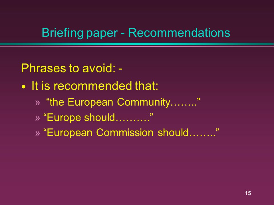14 Briefing Paper - Recommendations Most important: - Phrase it in a way that helps the policy maker know what to do next Guide the policy maker Which level of policy makers should be influenced.