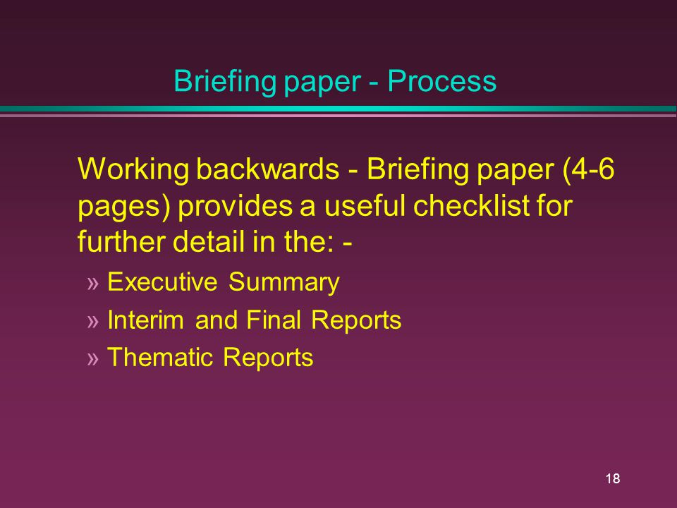 17 Briefing paper - Process Helps to clarify the: - Broader context Key Issues Key Conclusions Key Recommendations