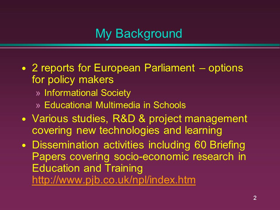 2 My Background 2 reports for European Parliament – options for policy makers »Informational Society »Educational Multimedia in Schools Various studies, R&D & project management covering new technologies and learning Dissemination activities including 60 Briefing Papers covering socio-economic research in Education and Training http://www.pjb.co.uk/npl/index.htm http://www.pjb.co.uk/npl/index.htm