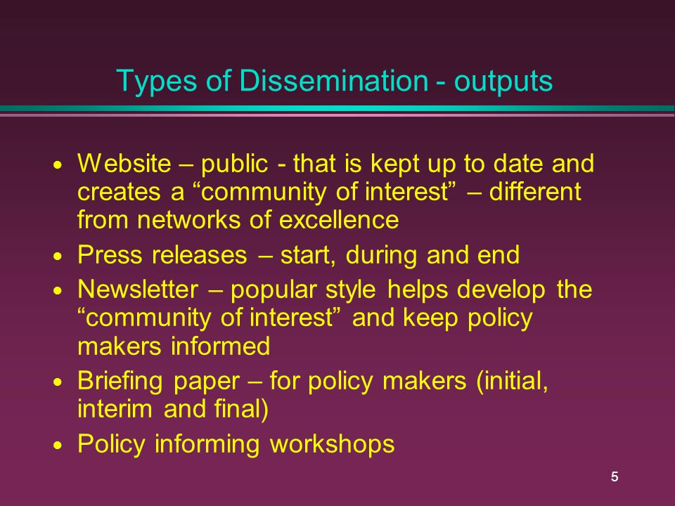 5 Types of Dissemination - outputs Website – public - that is kept up to date and creates a community of interest – different from networks of excellence Press releases – start, during and end Newsletter – popular style helps develop the community of interest and keep policy makers informed Briefing paper – for policy makers (initial, interim and final) Policy informing workshops