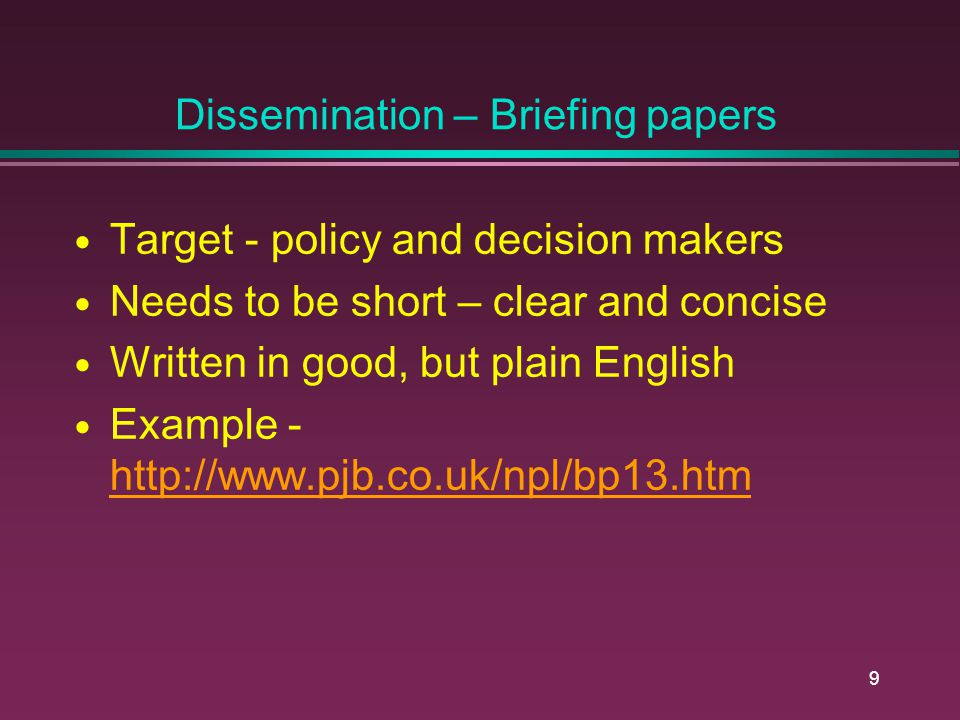 9 Dissemination – Briefing papers Target - policy and decision makers Needs to be short – clear and concise Written in good, but plain English Example - http://www.pjb.co.uk/npl/bp13.htm http://www.pjb.co.uk/npl/bp13.htm