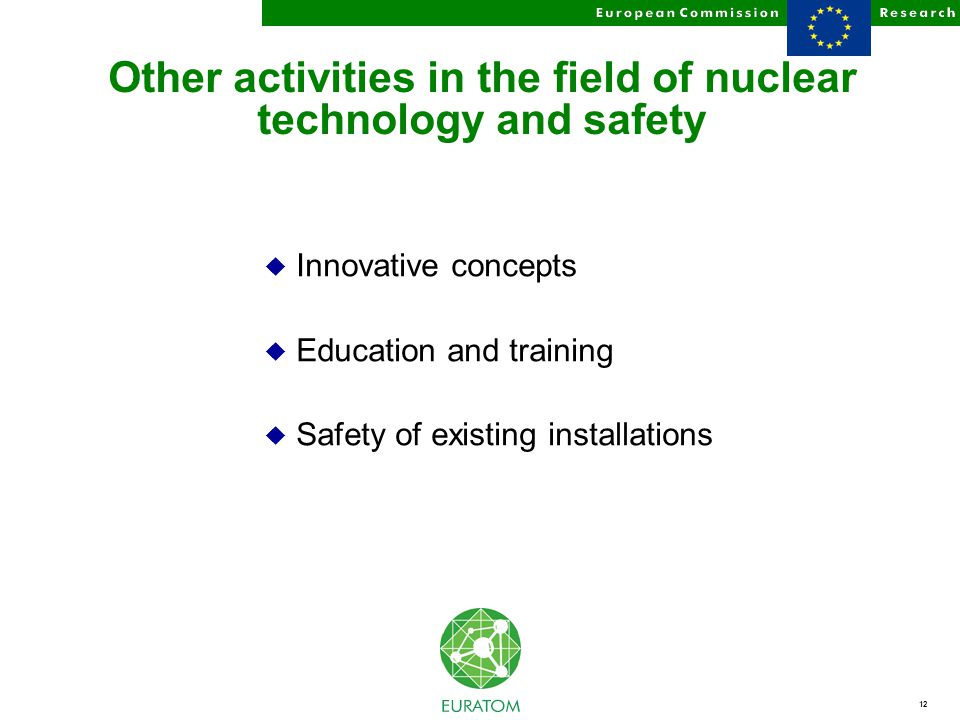 12 Other activities in the field of nuclear technology and safety u Innovative concepts u Education and training u Safety of existing installations