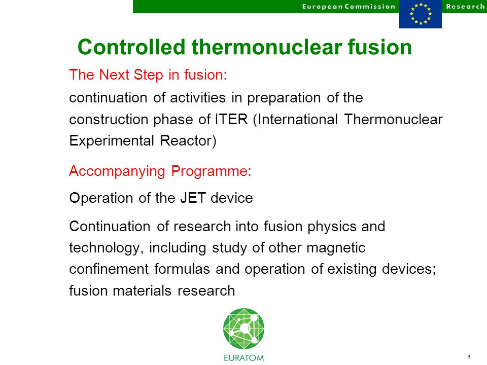 9 Controlled thermonuclear fusion The Next Step in fusion: continuation of activities in preparation of the construction phase of ITER (International Thermonuclear Experimental Reactor) Accompanying Programme: Operation of the JET device Continuation of research into fusion physics and technology, including study of other magnetic confinement formulas and operation of existing devices; fusion materials research