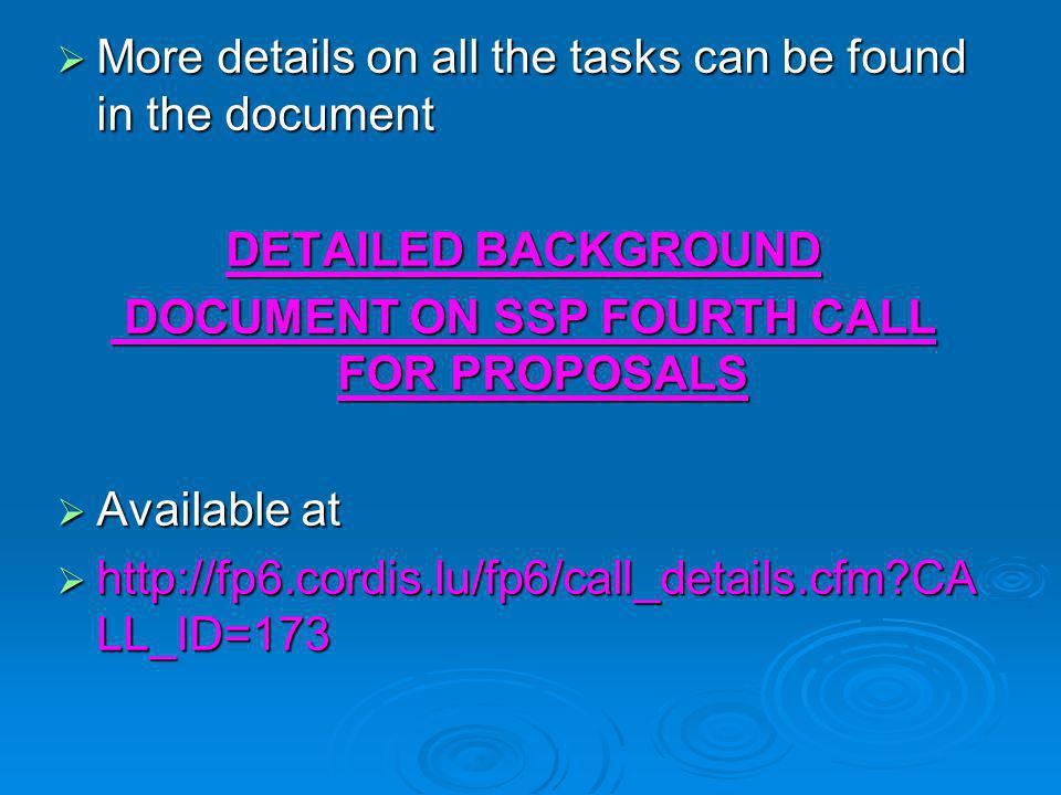  More details on all the tasks can be found in the document DETAILED BACKGROUND DOCUMENT ON SSP FOURTH CALL FOR PROPOSALS DOCUMENT ON SSP FOURTH CALL FOR PROPOSALS  Available at  http://fp6.cordis.lu/fp6/call_details.cfm CA LL_ID=173