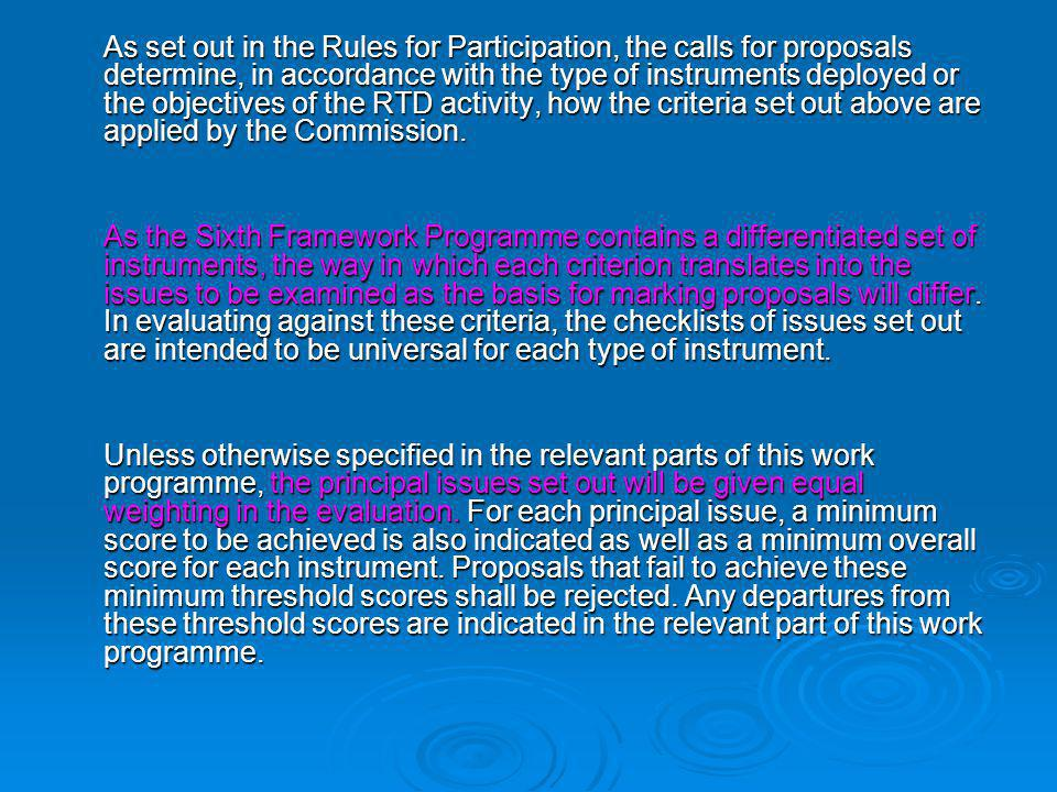 As set out in the Rules for Participation, the calls for proposals determine, in accordance with the type of instruments deployed or the objectives of the RTD activity, how the criteria set out above are applied by the Commission.