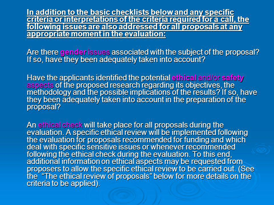 In addition to the basic checklists below and any specific criteria or interpretations of the criteria required for a call, the following issues are also addressed for all proposals at any appropriate moment in the evaluation: Are there gender issues associated with the subject of the proposal.